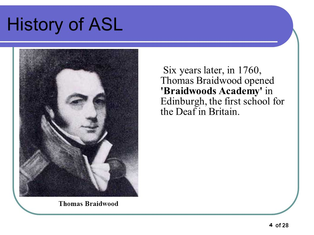 of 28 15 History of ASL In 1819 through an act of Congress, a land grant which yielded an endowment amounting to upwards of $350,000was given to the school to develop the deaf educational system