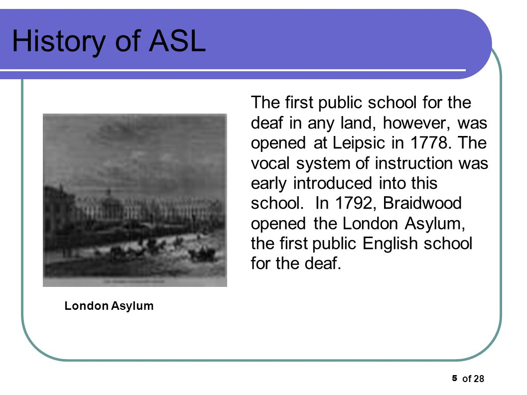 of 28 6 History of ASL 23 years later, in 1783, Thomas Braidwood moved with his family to London and established a private school, the Braidwood Academy for the Deaf and Dumb in Grove House, off Mare Street, Hackney.