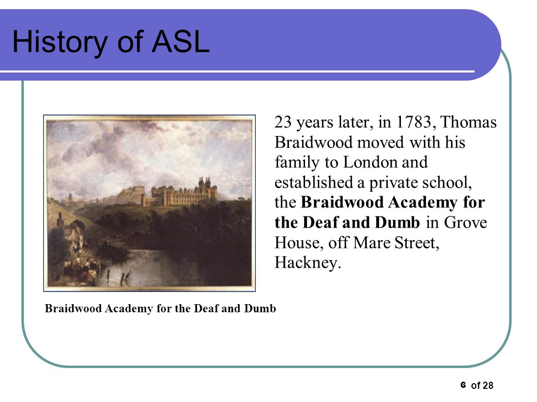 of 28 7 History of ASL In 1792, Braidwood s kinsman, Joseph Watson was trained as a teacher of the Deaf under Thomas Braidwood and he eventually left to become the first headmaster of the first public school for the Deaf in Britain, the London Asylum for the Deaf and Dumb in Bermondsey.