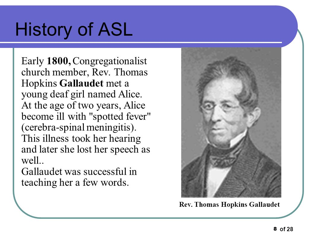 of 28 8 History of ASL Early 1800, Congregationalist church member, Rev. Thomas Hopkins Gallaudet met a young deaf girl named Alice. At the age of two