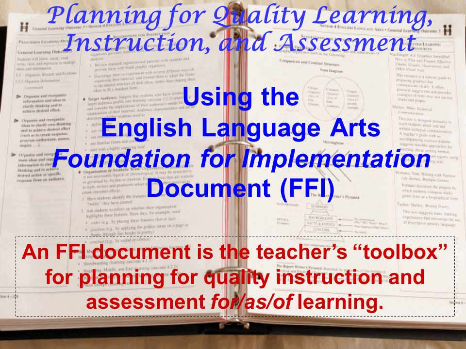 Using the English Language Arts Foundation for Implementation Document (FFI) An FFI document is the teacher's toolbox for planning for quality instruction and assessment for/as/of learning.