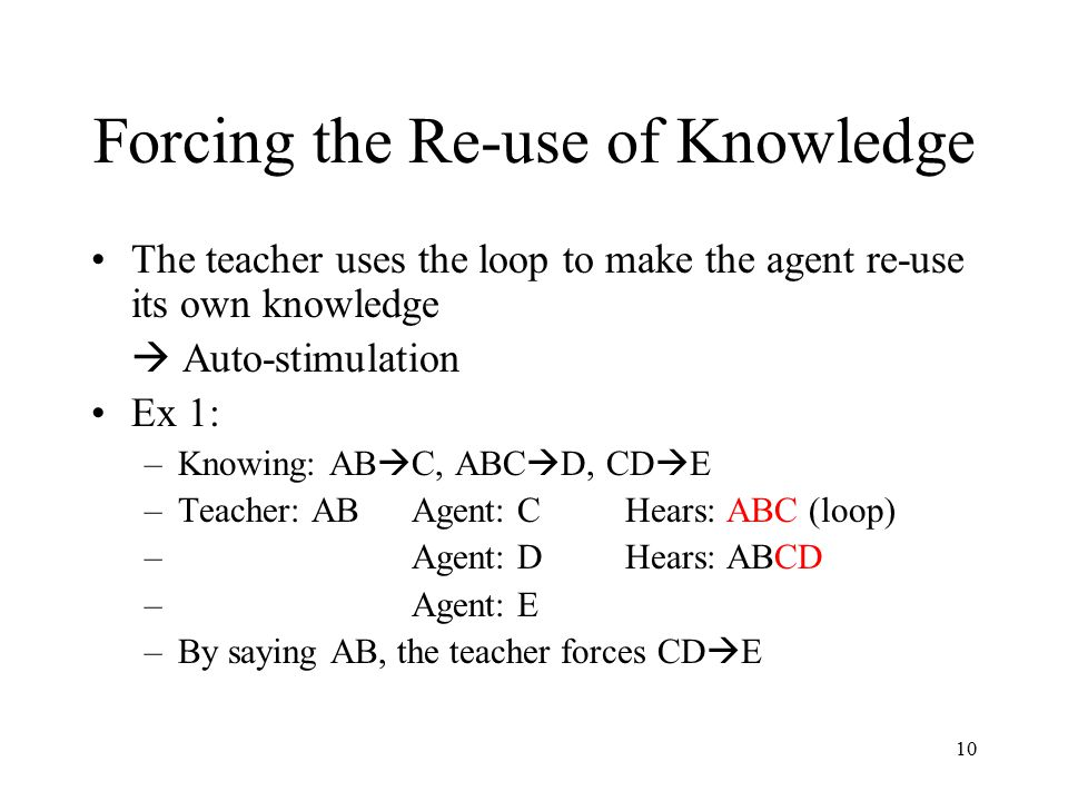 10 Forcing the Re-use of Knowledge The teacher uses the loop to make the agent re-use its own knowledge  Auto-stimulation Ex 1: –Knowing: AB  C, ABC  D, CD  E –Teacher: ABAgent: CHears: ABC (loop) – Agent: DHears: ABCD – Agent: E –By saying AB, the teacher forces CD  E