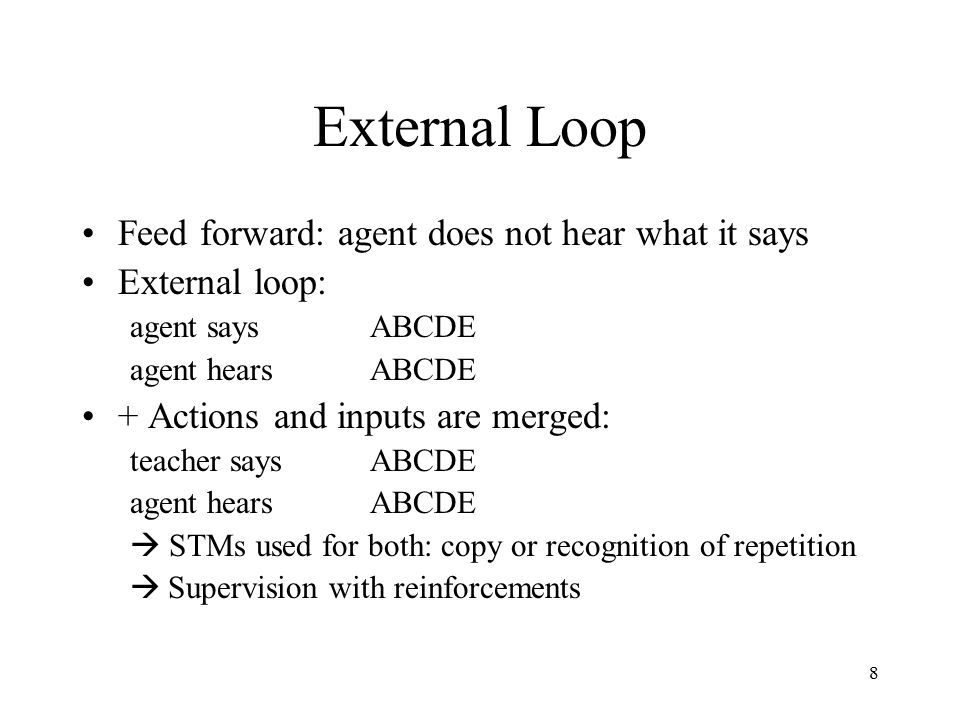 8 External Loop Feed forward: agent does not hear what it says External loop: agent saysABCDE agent hears ABCDE + Actions and inputs are merged: teacher saysABCDE agent hearsABCDE  STMs used for both: copy or recognition of repetition  Supervision with reinforcements