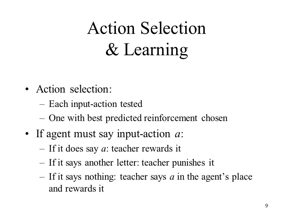 9 Action Selection & Learning Action selection: –Each input-action tested –One with best predicted reinforcement chosen If agent must say input-action