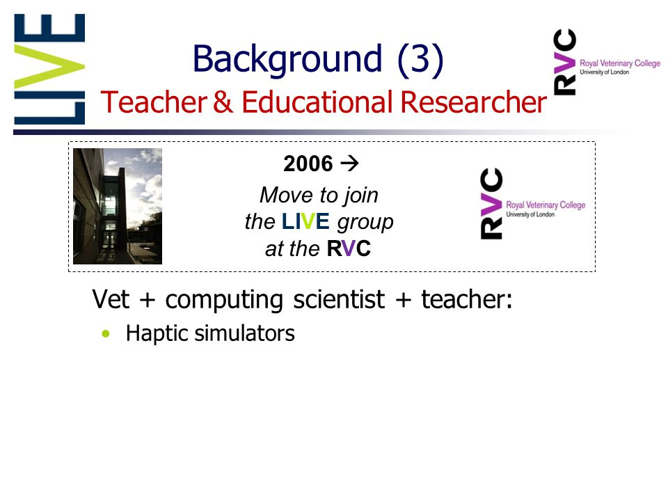 Background (3) Teacher & Educational Researcher Vet + computing scientist + teacher: Haptic simulators 2006  Move to join the LIVE group at the RVC