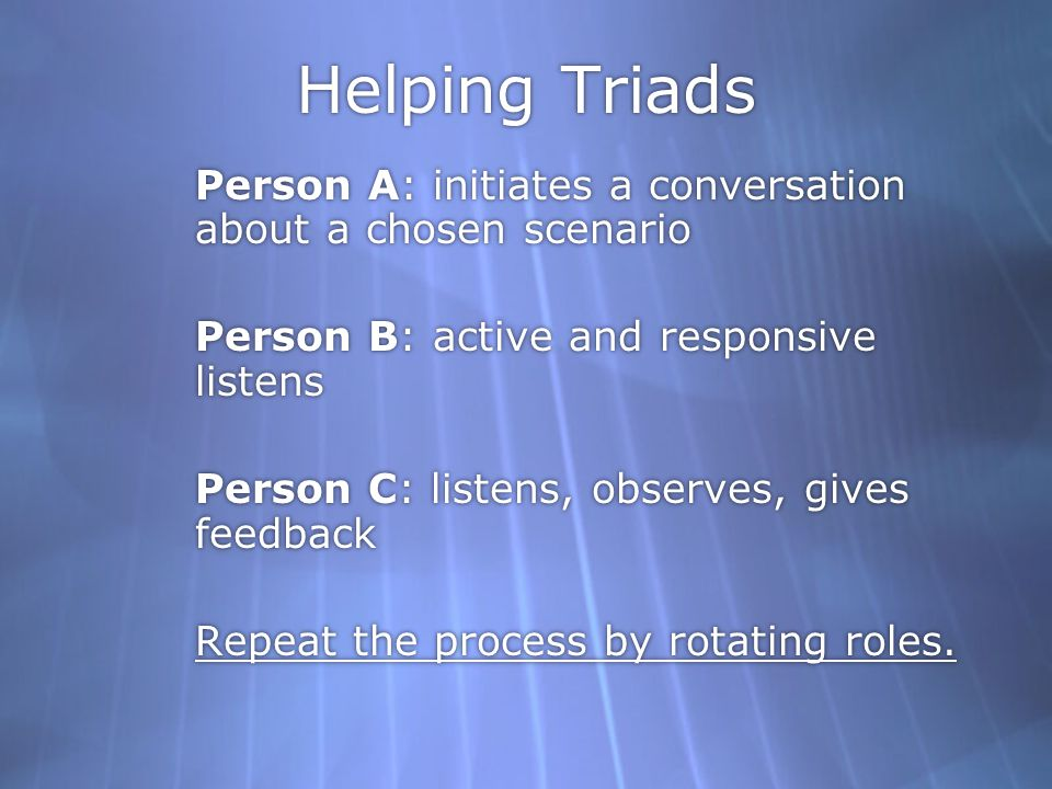 Helping Triads Person A: initiates a conversation about a chosen scenario Person B: active and responsive listens Person C: listens, observes, gives feedback Repeat the process by rotating roles.