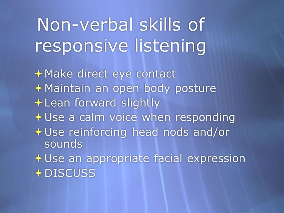 Non-verbal skills of responsive listening  Make direct eye contact  Maintain an open body posture  Lean forward slightly  Use a calm voice when responding  Use reinforcing head nods and/or sounds  Use an appropriate facial expression  DISCUSS  Make direct eye contact  Maintain an open body posture  Lean forward slightly  Use a calm voice when responding  Use reinforcing head nods and/or sounds  Use an appropriate facial expression  DISCUSS