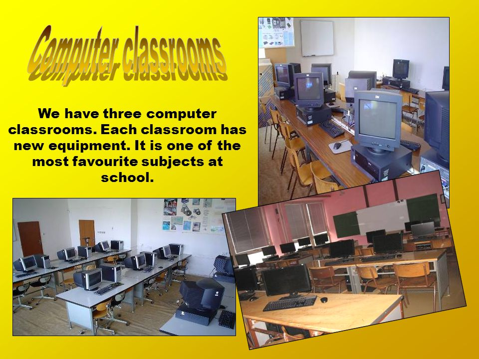 We have three computer classrooms. Each classroom has new equipment.