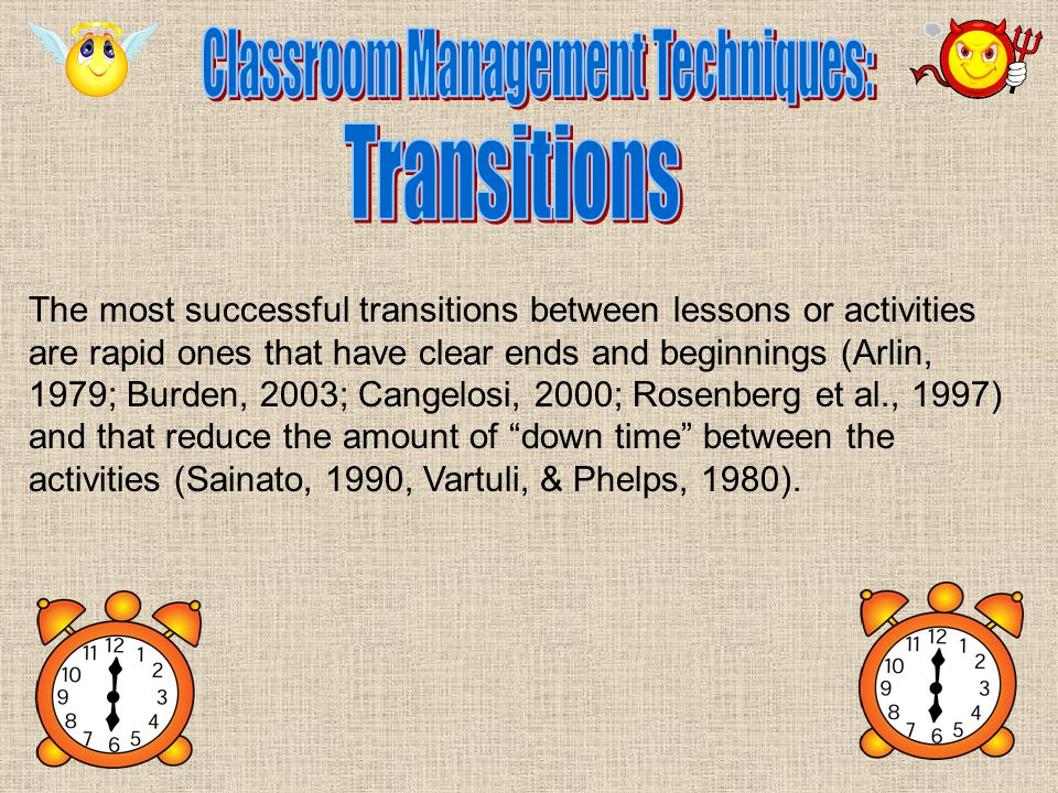 The most successful transitions between lessons or activities are rapid ones that have clear ends and beginnings (Arlin, 1979; Burden, 2003; Cangelosi, 2000; Rosenberg et al., 1997) and that reduce the amount of down time between the activities (Sainato, 1990, Vartuli, & Phelps, 1980).