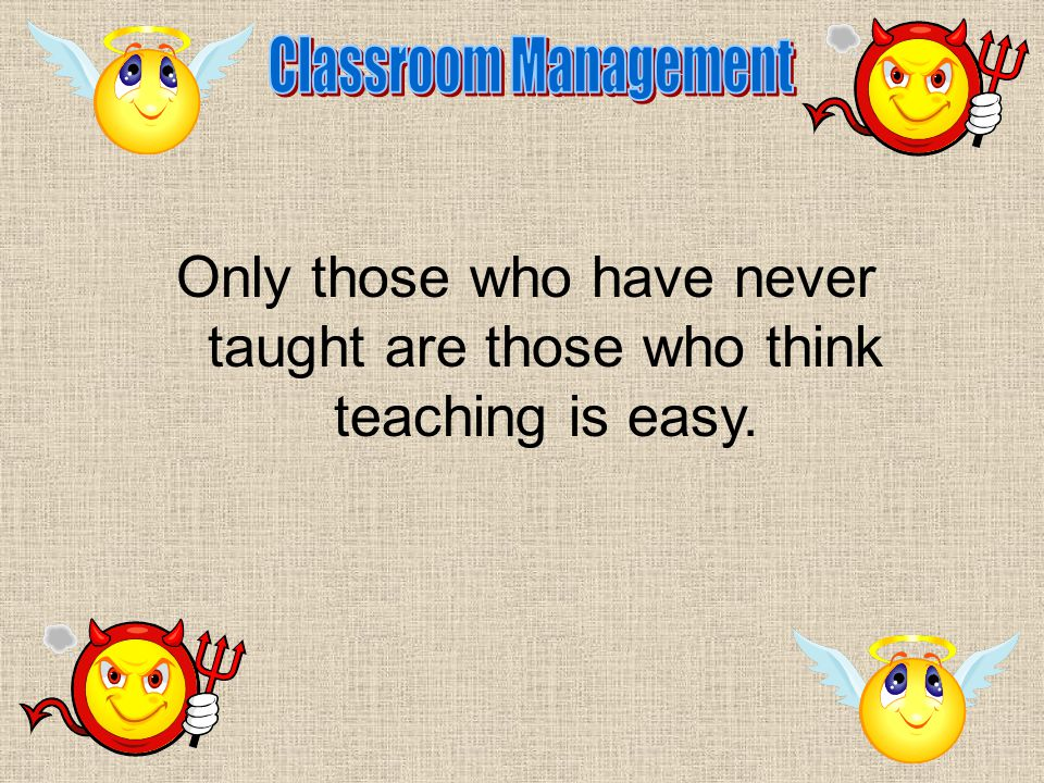 Only those who have never taught are those who think teaching is easy.