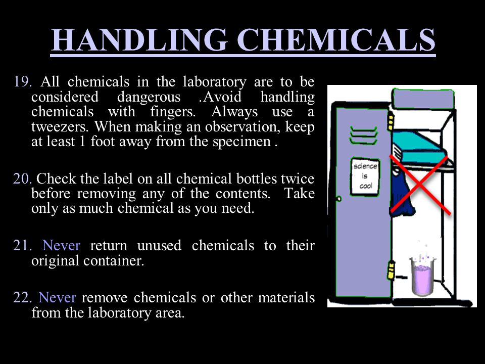 HANDLING CHEMICALS 19. All chemicals in the laboratory are to be considered dangerous.