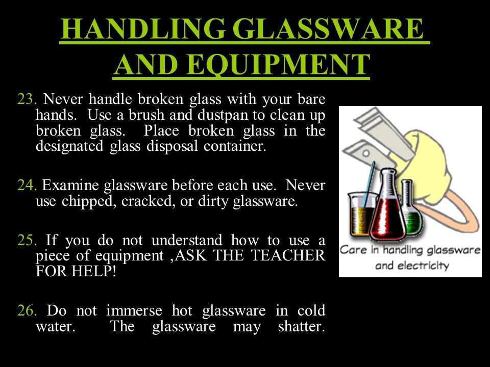 HANDLING GLASSWARE AND EQUIPMENT 23. Never handle broken glass with your bare hands.