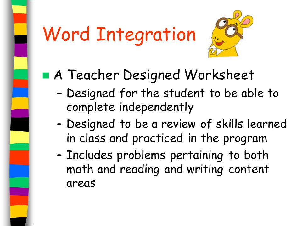 Word Integration A Teacher Designed Worksheet –Designed for the student to be able to complete independently –Designed to be a review of skills learne