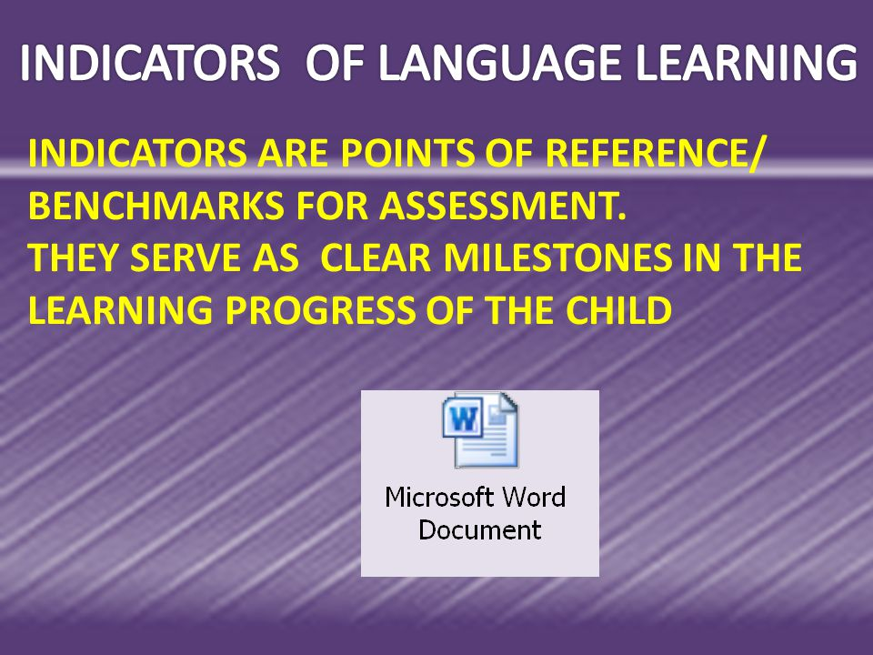 INDICATORS ARE POINTS OF REFERENCE/ BENCHMARKS FOR ASSESSMENT. THEY SERVE AS CLEAR MILESTONES IN THE LEARNING PROGRESS OF THE CHILD