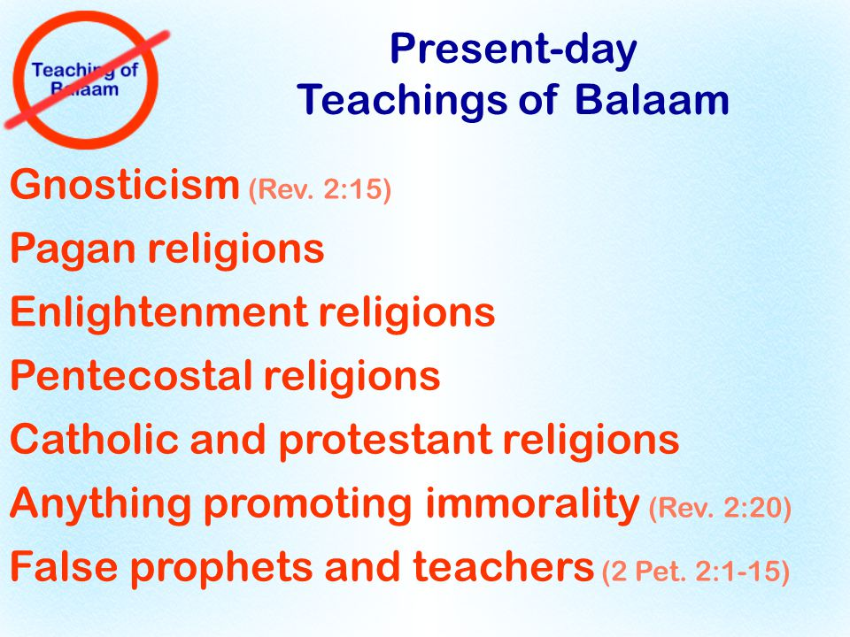 Present-day Teachings of Balaam Gnosticism (Rev. 2:15) Pagan religions Enlightenment religions Pentecostal religions Catholic and protestant religions