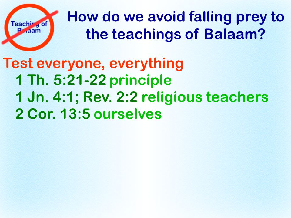 How do we avoid falling prey to the teachings of Balaam? Test everyone, everything 1 Th. 5:21-22 principle 1 Jn. 4:1; Rev. 2:2 religious teachers 2 Co