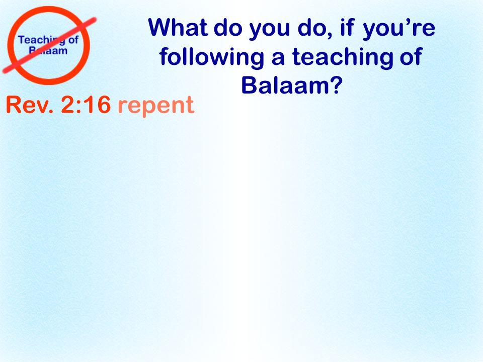 What do you do, if you're following a teaching of Balaam Rev. 2:16 repent