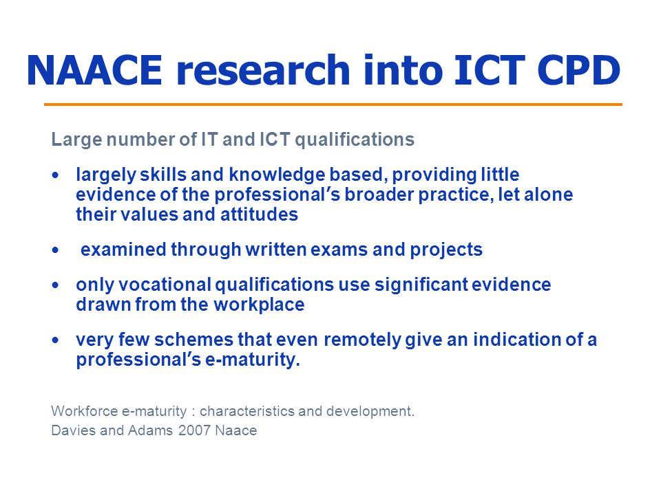 NAACE research into ICT CPD Large number of IT and ICT qualifications largely skills and knowledge based, providing little evidence of the professional ' s broader practice, let alone their values and attitudes examined through written exams and projects only vocational qualifications use significant evidence drawn from the workplace very few schemes that even remotely give an indication of a professional ' s e-maturity.