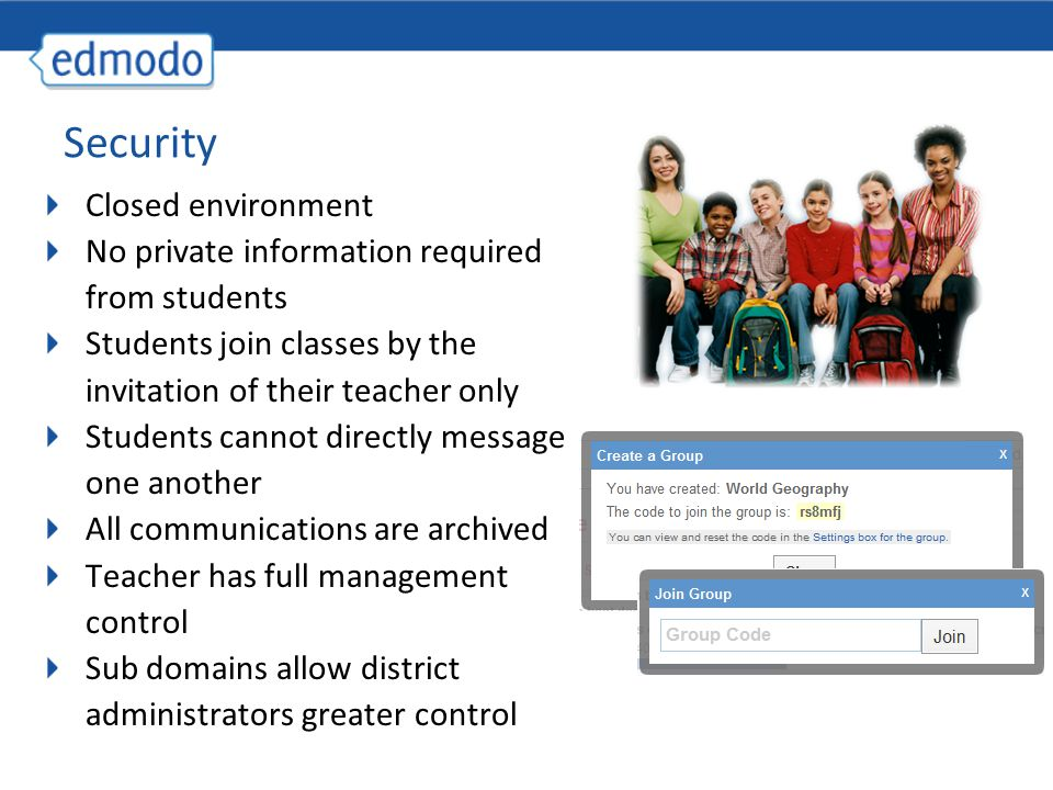 Security Closed environment No private information required from students Students join classes by the invitation of their teacher only Students cannot directly message one another All communications are archived Teacher has full management control Sub domains allow district administrators greater control