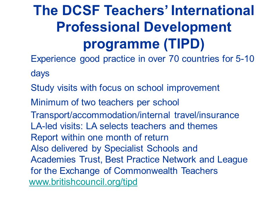 The DCSF Teachers' International Professional Development programme (TIPD) Experience good practice in over 70 countries for 5-10 days Study visits with focus on school improvement Minimum of two teachers per school Transport/accommodation/internal travel/insurance LA-led visits: LA selects teachers and themes Report within one month of return Also delivered by Specialist Schools and Academies Trust, Best Practice Network and League for the Exchange of Commonwealth Teachers www.britishcouncil.org/tipd