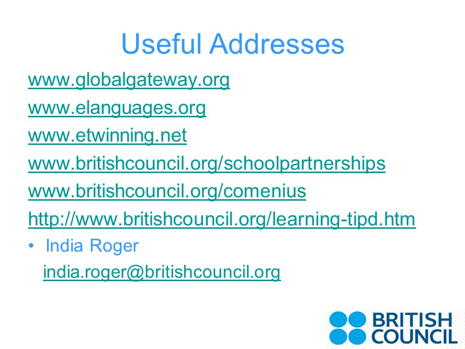 Useful Addresses www.globalgateway.org www.elanguages.org www.etwinning.net www.britishcouncil.org/schoolpartnerships www.britishcouncil.org/comenius http://www.britishcouncil.org/learning-tipd.htm India Roger india.roger@britishcouncil.org