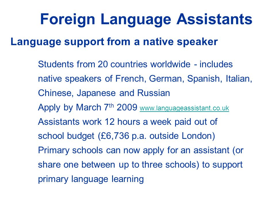 Foreign Language Assistants Language support from a native speaker Students from 20 countries worldwide - includes native speakers of French, German, Spanish, Italian, Chinese, Japanese and Russian Apply by March 7 th 2009 www.languageassistant.co.uk www.languageassistant.co.uk Assistants work 12 hours a week paid out of school budget (£6,736 p.a.