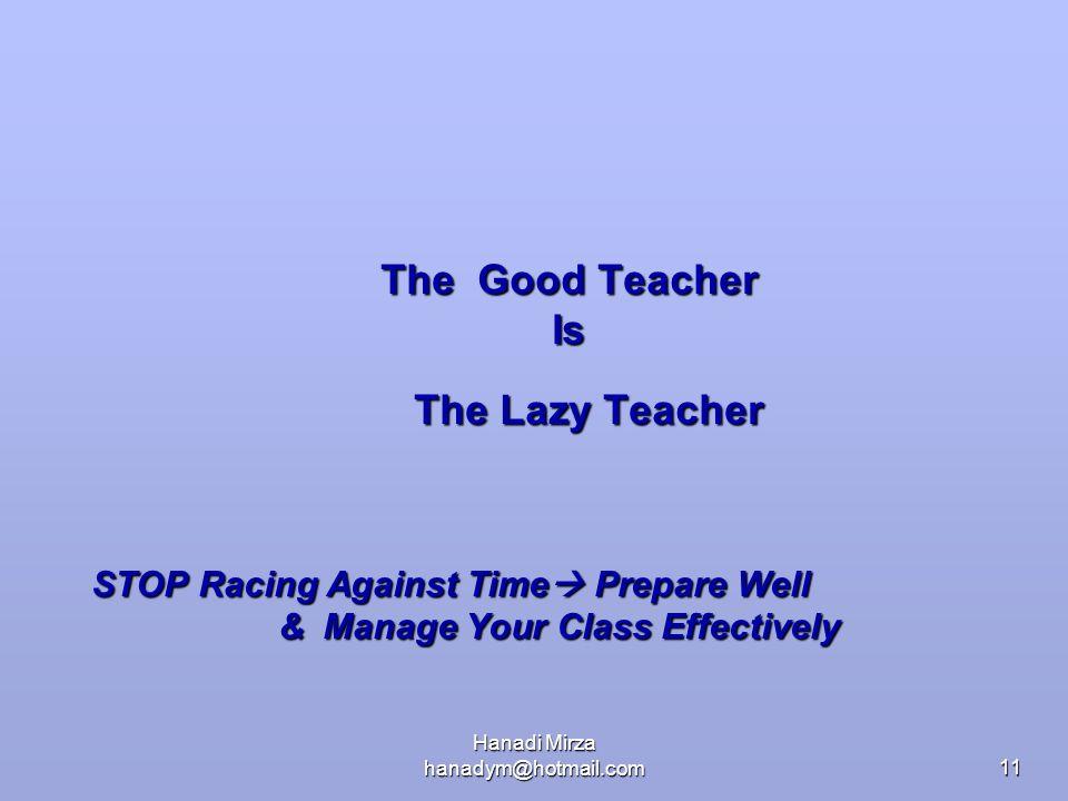 Hanadi Mirza hanadym@hotmail.com11 The Good Teacher Is The Lazy Teacher STOP Racing Against Time  Prepare Well STOP Racing Against Time  Prepare Wel
