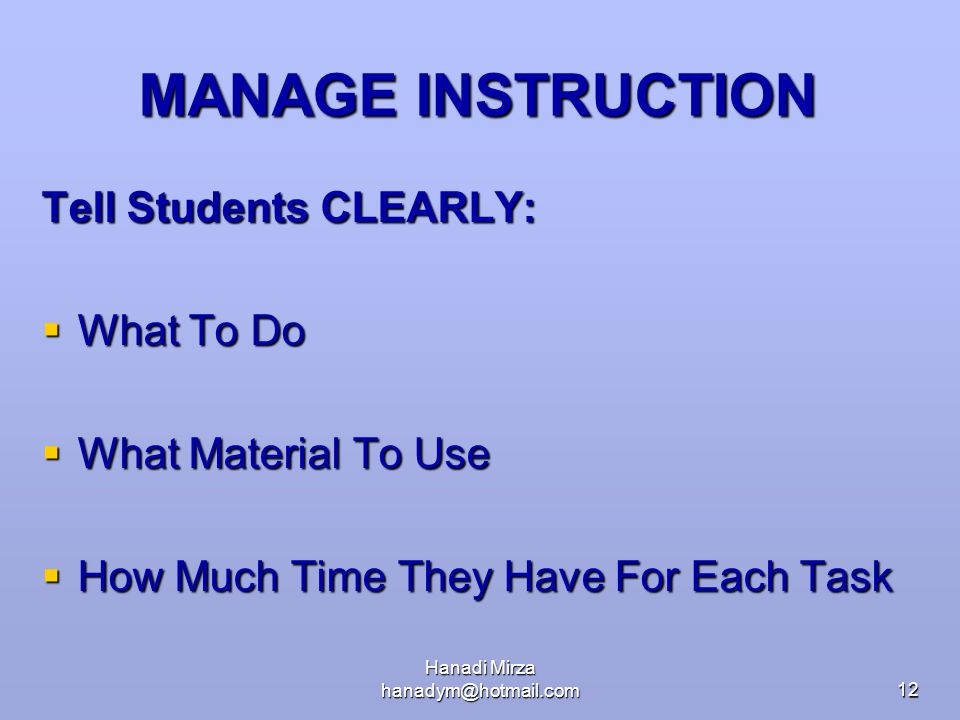 Hanadi Mirza hanadym@hotmail.com12 MANAGE INSTRUCTION Tell Students CLEARLY:  What To Do  What Material To Use  How Much Time They Have For Each Ta