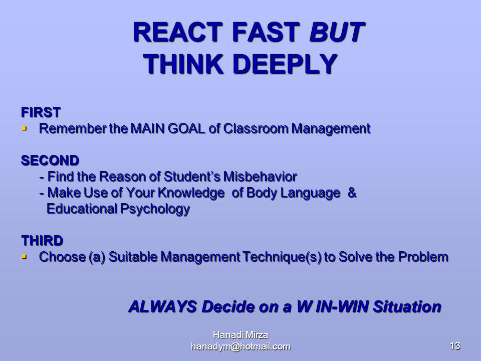 Hanadi Mirza hanadym@hotmail.com13 REACT FAST BUT THINK DEEPLY REACT FAST BUT THINK DEEPLY FIRST  Remember the MAIN GOAL of Classroom Management SECO