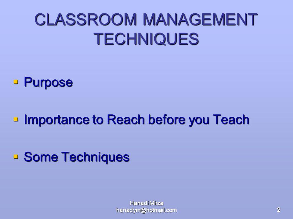 Hanadi Mirza hanadym@hotmail.com2 CLASSROOM MANAGEMENT TECHNIQUES  Purpose  Importance to Reach before you Teach  Some Techniques