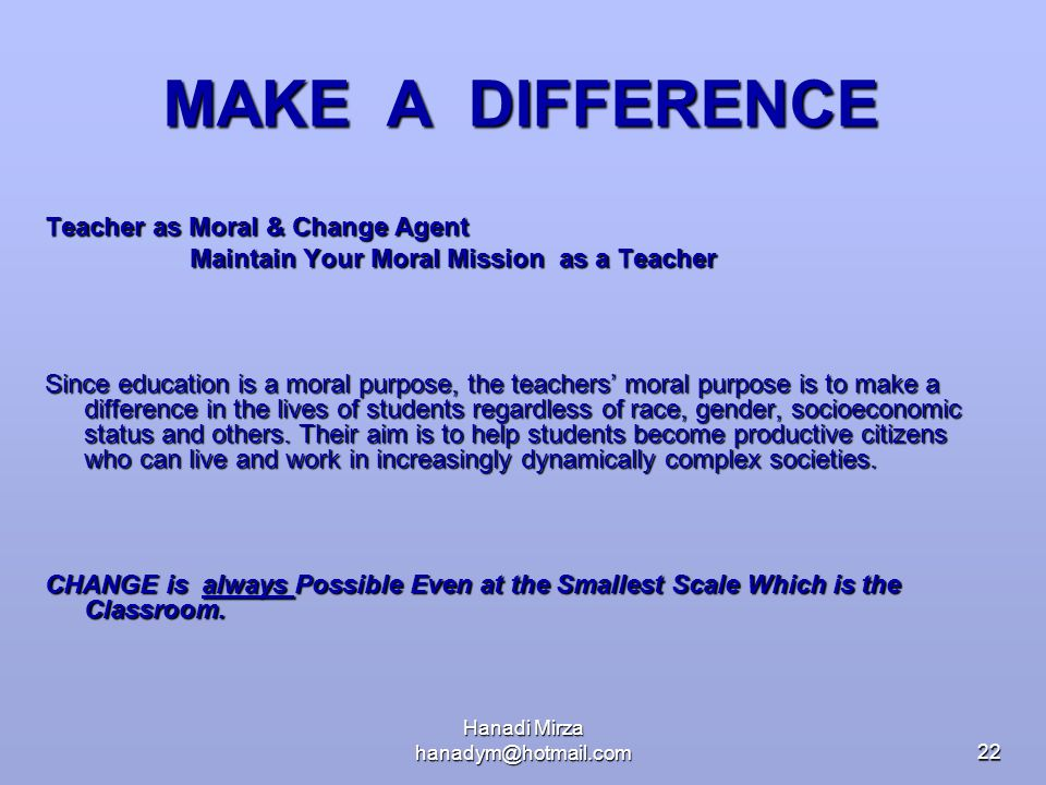 Hanadi Mirza hanadym@hotmail.com22 MAKE A DIFFERENCE Teacher as Moral & Change Agent Maintain Your Moral Mission as a Teacher Maintain Your Moral Miss
