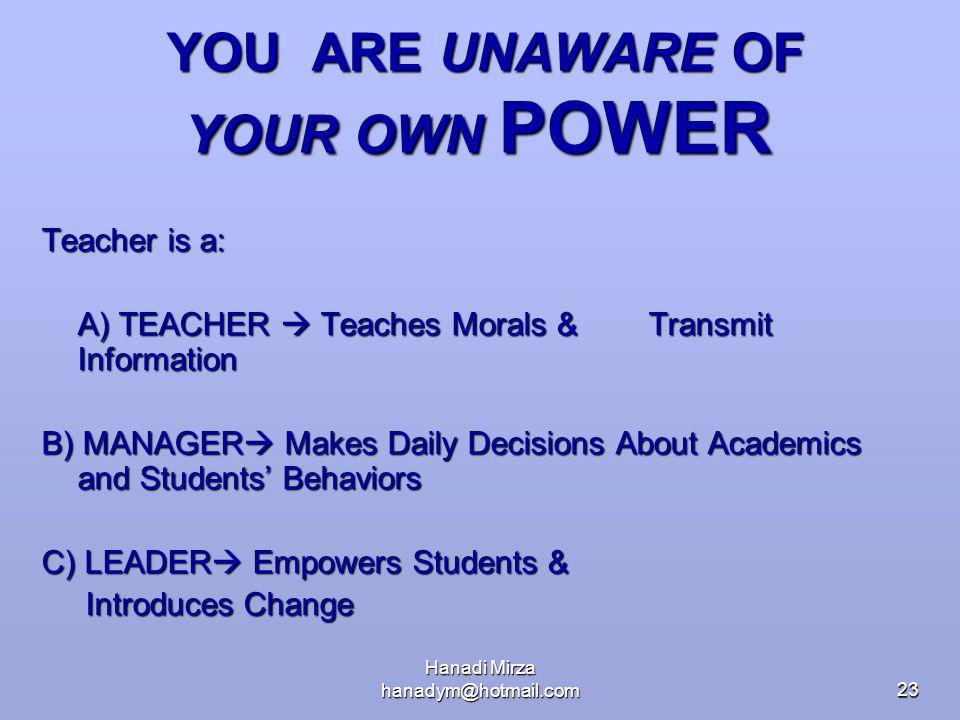 Hanadi Mirza hanadym@hotmail.com23 YOU ARE UNAWARE OF YOUR OWN POWER YOU ARE UNAWARE OF YOUR OWN POWER Teacher is a: A) TEACHER  Teaches Morals & Tra