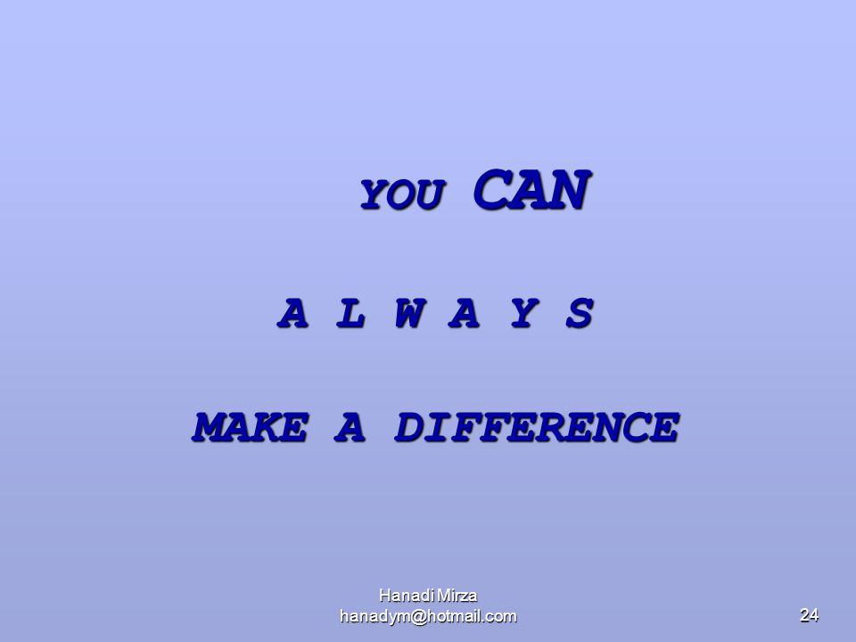 Hanadi Mirza hanadym@hotmail.com24 YOU CAN A L W A Y S MAKE A DIFFERENCE