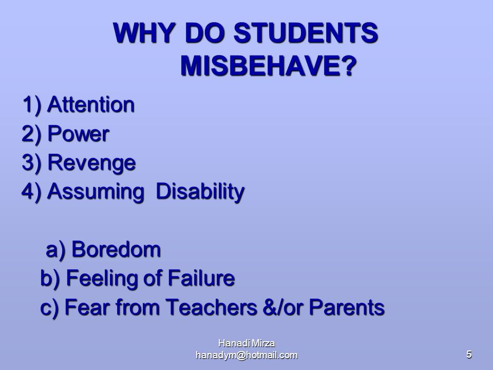 Hanadi Mirza hanadym@hotmail.com5 WHY DO STUDENTS MISBEHAVE? 1) Attention 2) Power 3) Revenge 4) Assuming Disability a) Boredom a) Boredom b) Feeling