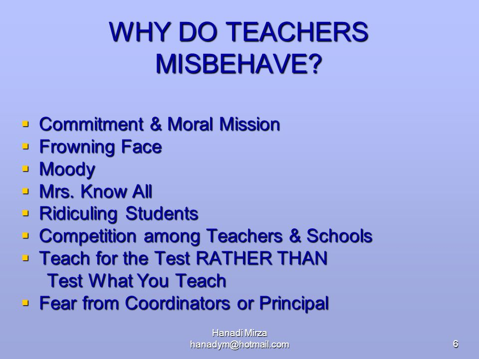 Hanadi Mirza hanadym@hotmail.com6 WHY DO TEACHERS MISBEHAVE?  Commitment & Moral Mission  Frowning Face  Moody  Mrs. Know All  Ridiculing Student