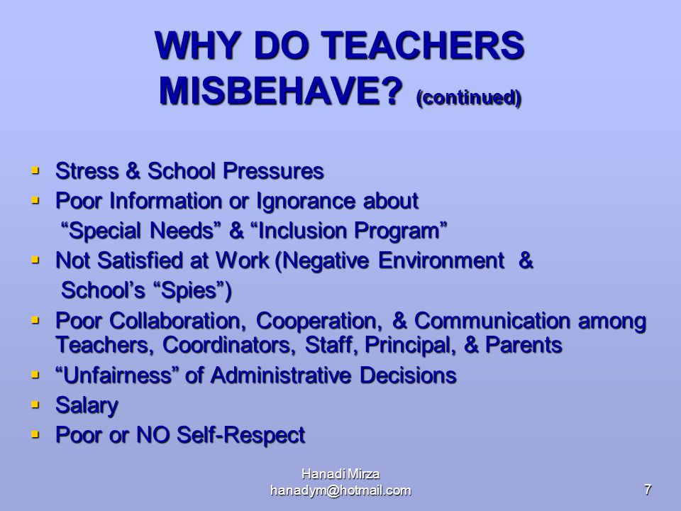 """Hanadi Mirza hanadym@hotmail.com7 WHY DO TEACHERS MISBEHAVE? (continued)  Stress & School Pressures  Poor Information or Ignorance about """"Special Ne"""