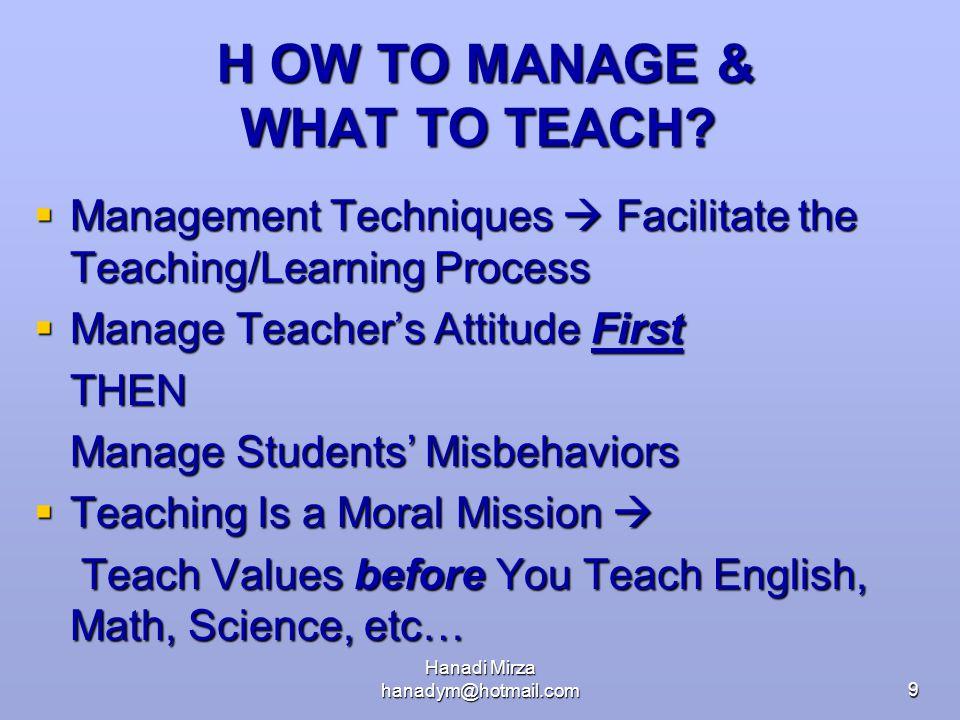 Hanadi Mirza hanadym@hotmail.com9 H OW TO MANAGE & WHAT TO TEACH? H OW TO MANAGE & WHAT TO TEACH?  Management Techniques  Facilitate the Teaching/Le