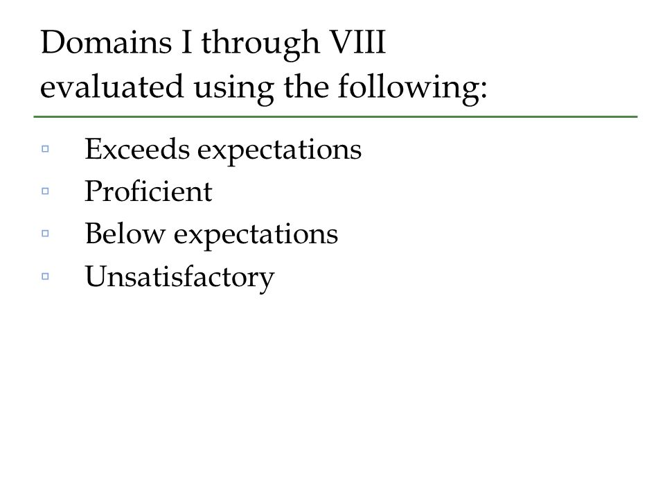 Domains I through VIII evaluated using the following: ▫Exceeds expectations ▫Proficient ▫Below expectations ▫Unsatisfactory
