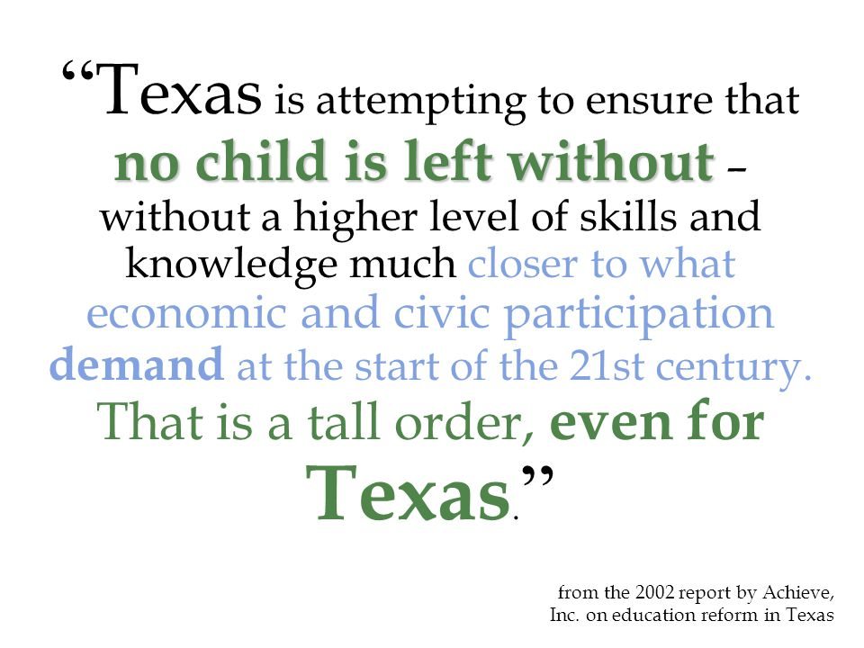 no child is left without T exas is attempting to ensure that no child is left without – without a higher level of skills and knowledge much closer to what economic and civic participation demand at the start of the 21st century.