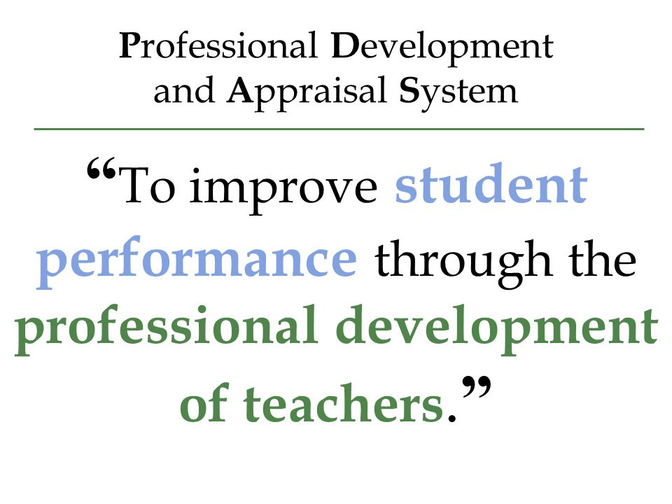 P rofessional D evelopment and A ppraisal S ystem To improve student performance through the professional development of teachers.
