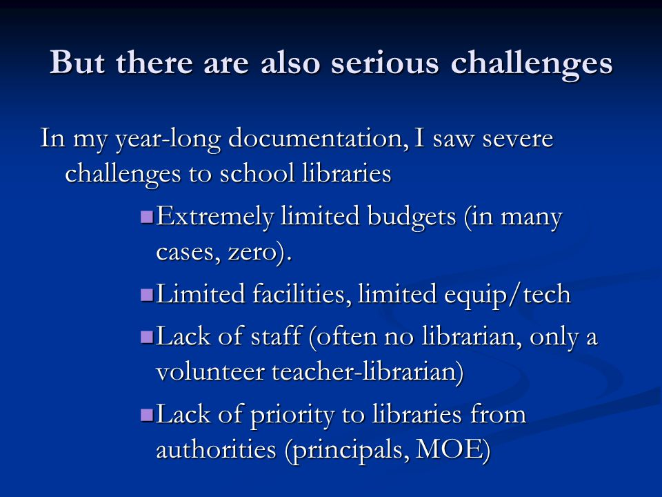 But there are also serious challenges In my year-long documentation, I saw severe challenges to school libraries Extremely limited budgets (in many cases, zero).
