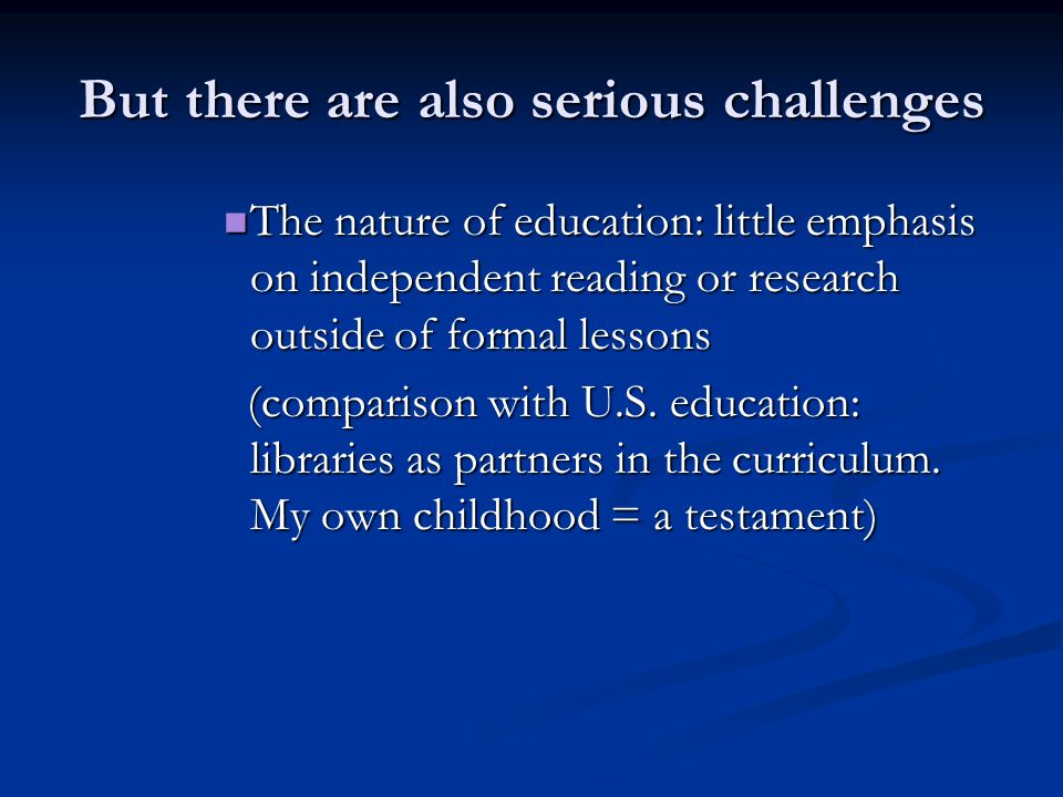 But there are also serious challenges The nature of education: little emphasis on independent reading or research outside of formal lessons The nature of education: little emphasis on independent reading or research outside of formal lessons (comparison with U.S.