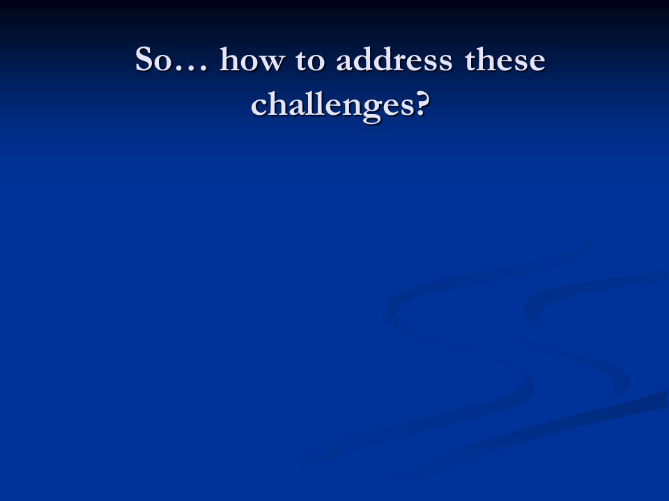 So… how to address these challenges?