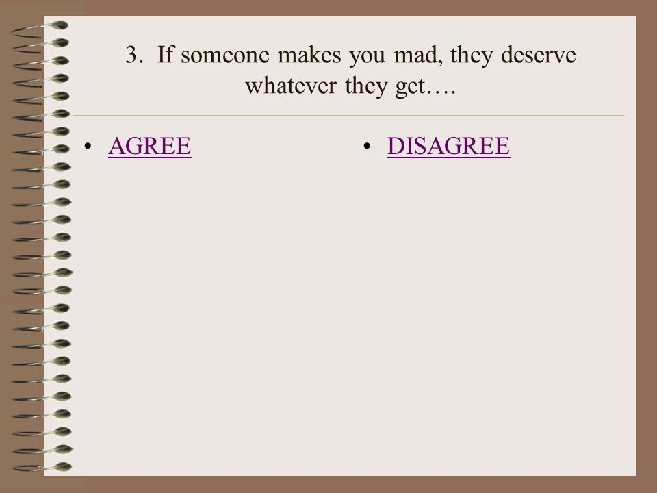 3. If someone makes you mad, they deserve whatever they get…. AGREE DISAGREE