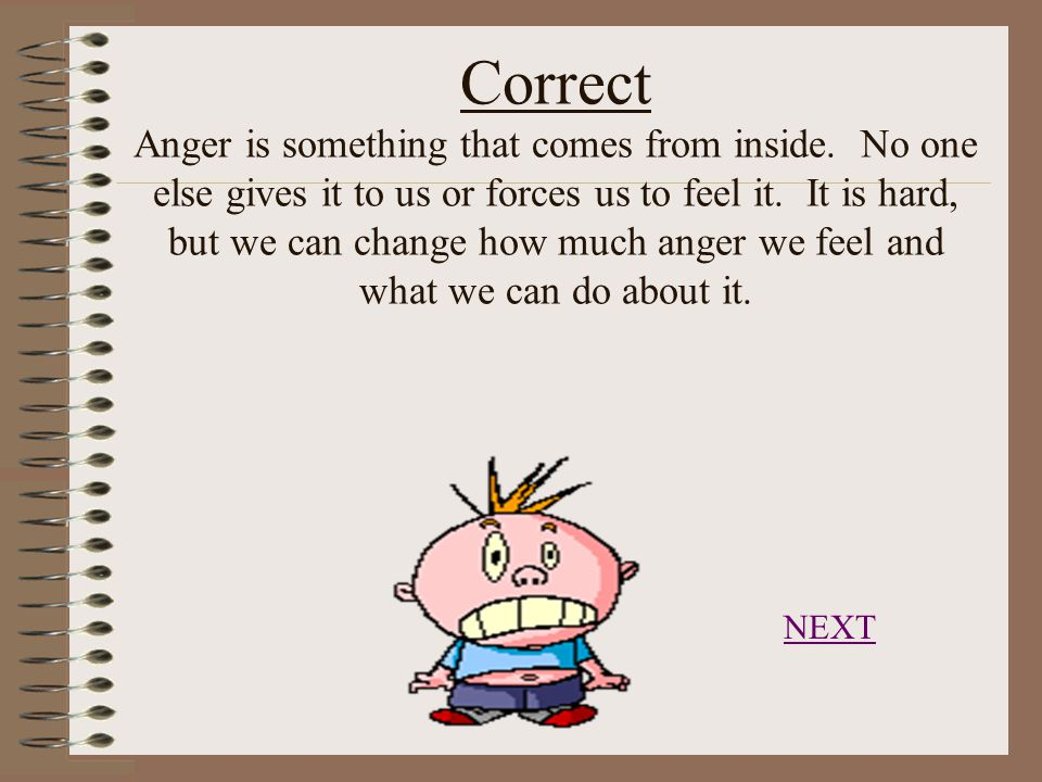 Correct Anger is something that comes from inside.