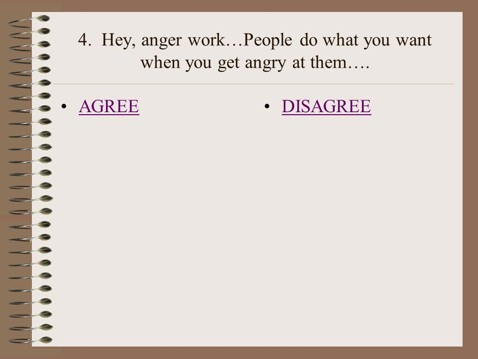 4. Hey, anger work…People do what you want when you get angry at them…. DISAGREE AGREE