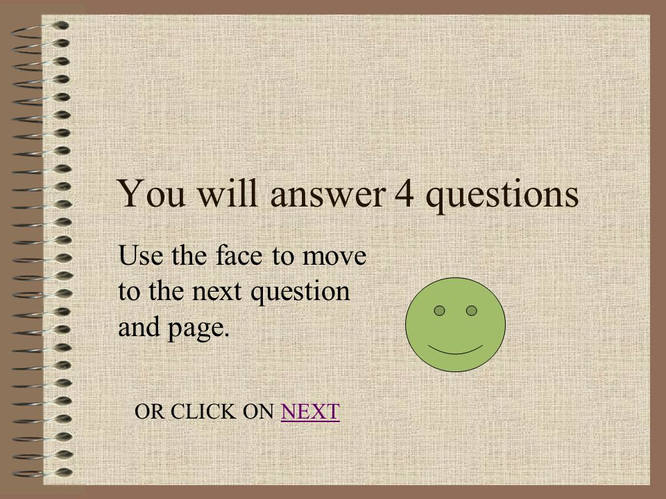 You will answer 4 questions Use the face to move to the next question and page.