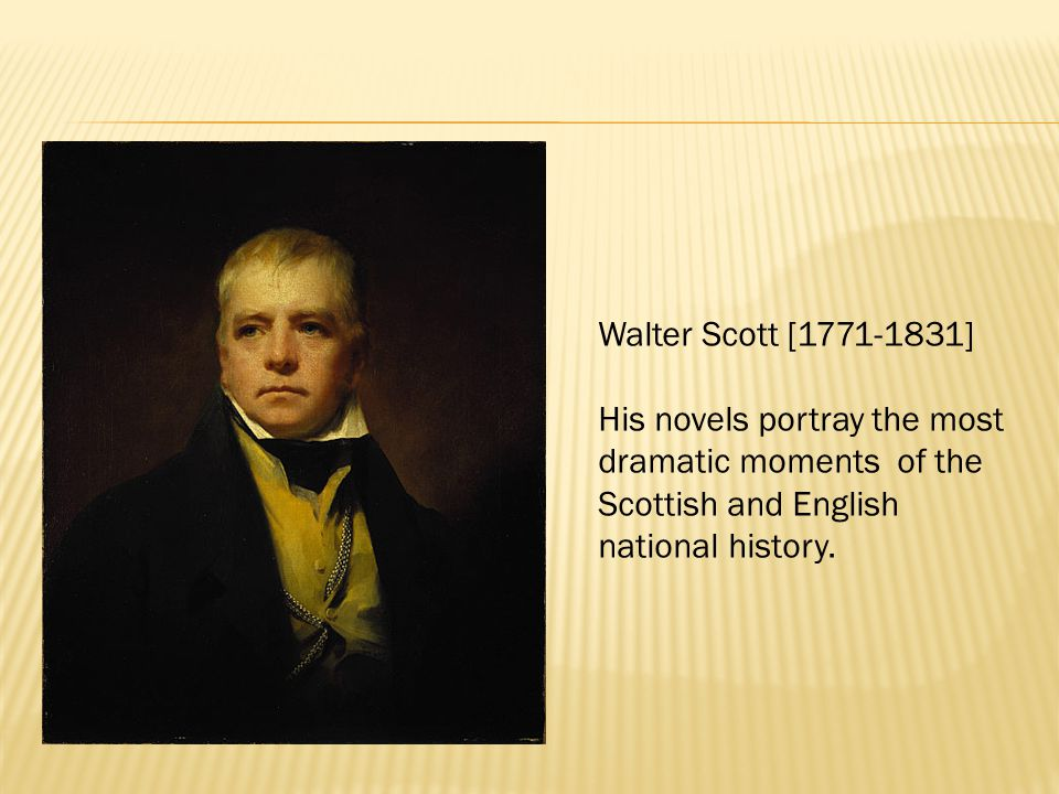 Walter Scott [1771-1831] His novels portray the most dramatic moments of the Scottish and English national history.