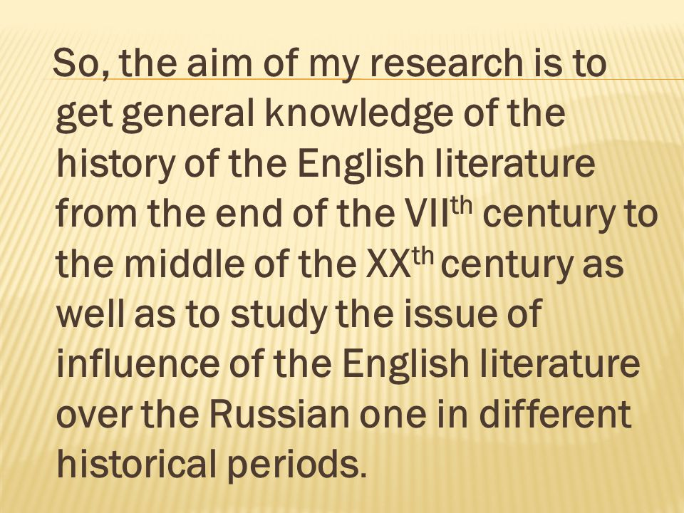 So, the aim of my research is to get general knowledge of the history of the English literature from the end of the VII th century to the middle of th