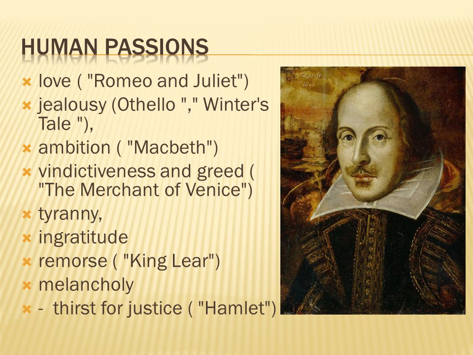  love ( Romeo and Juliet )  jealousy (Othello , Winter s Tale ),  ambition ( Macbeth )  vindictiveness and greed ( The Merchant of Venice )  tyranny,  ingratitude  remorse ( King Lear )  melancholy  - thirst for justice ( Hamlet )